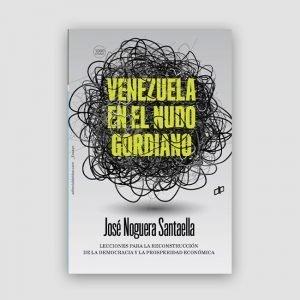Portada de Venezuela en el nudo gordiano: Lecciones para la reconstrucción de la democracia y la prosperidad económica